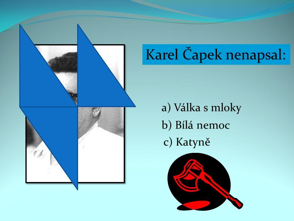 Karel Čapek nenapsal: a) Válka s mloky b) Bílá nemoc c) Katyně