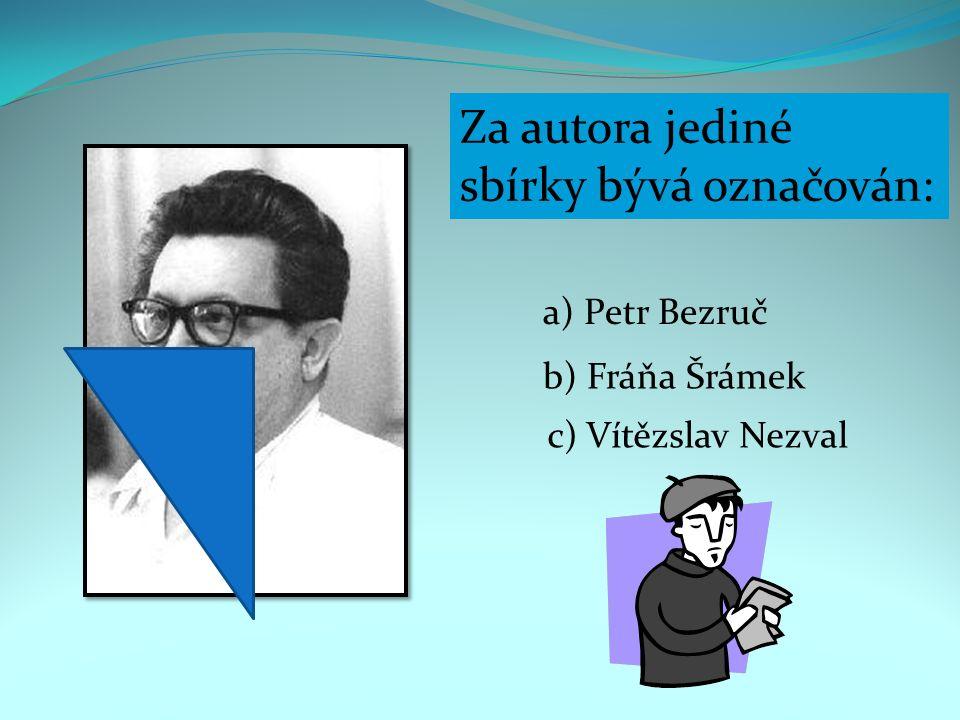 Za autora jediné sbírky bývá označován: a) Petr Bezruč b) Fráňa Šrámek c) Vítězslav Nezval