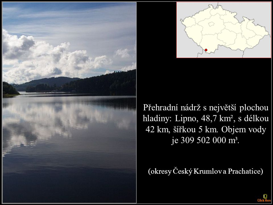 Největší - nejobjemnější - přehradní nádrž: Orlík na Vltavě a Otavě, 720 000 000 m³ vody, s plochou hadiny 25,5 km², délky 68 km.