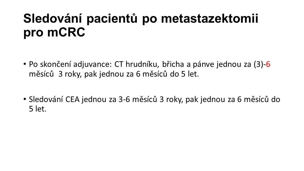 Sledování pacientů po metastazektomii pro mCRC Po skončení adjuvance: CT hrudníku, břicha a pánve jednou za (3)-6 měsíců 3 roky, pak jednou za 6 měsíců do 5 let.