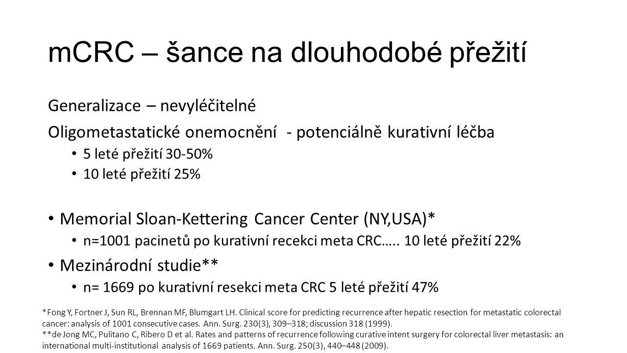 mCRC – šance na dlouhodobé přežití Generalizace – nevyléčitelné Oligometastatické onemocnění - potenciálně kurativní léčba 5 leté přežití 30-50% 10 leté přežití 25% Memorial Sloan-Kettering Cancer Center (NY,USA)* n=1001 pacinetů po kurativní recekci meta CRC…..