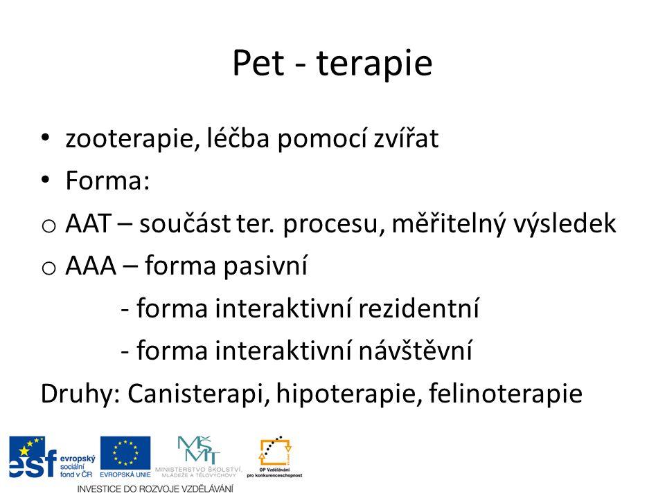 Pet - terapie zooterapie, léčba pomocí zvířat Forma: o AAT – součást ter. procesu, měřitelný výsledek o AAA – forma pasivní - forma interaktivní rezid