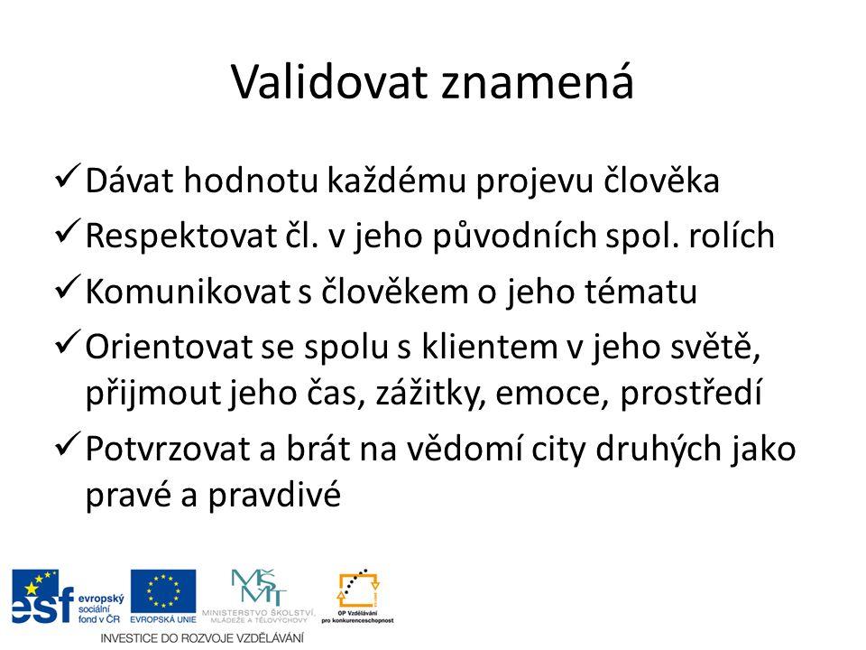 Validovat znamená Dávat hodnotu každému projevu člověka Respektovat čl. v jeho původních spol. rolích Komunikovat s člověkem o jeho tématu Orientovat