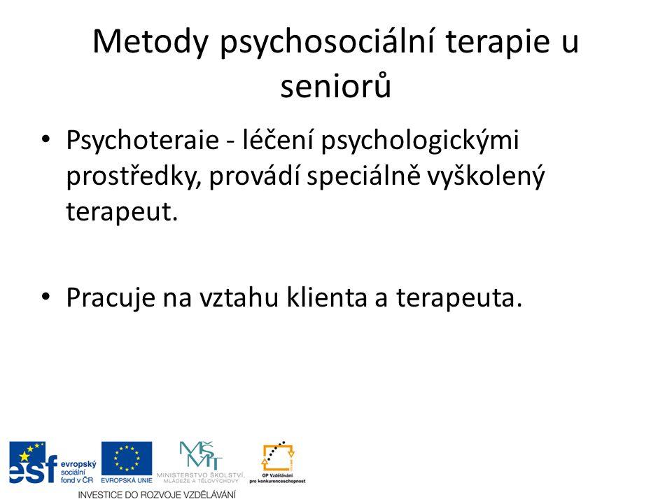Metody psychosociální terapie u seniorů Psychoteraie - léčení psychologickými prostředky, provádí speciálně vyškolený terapeut. Pracuje na vztahu klie
