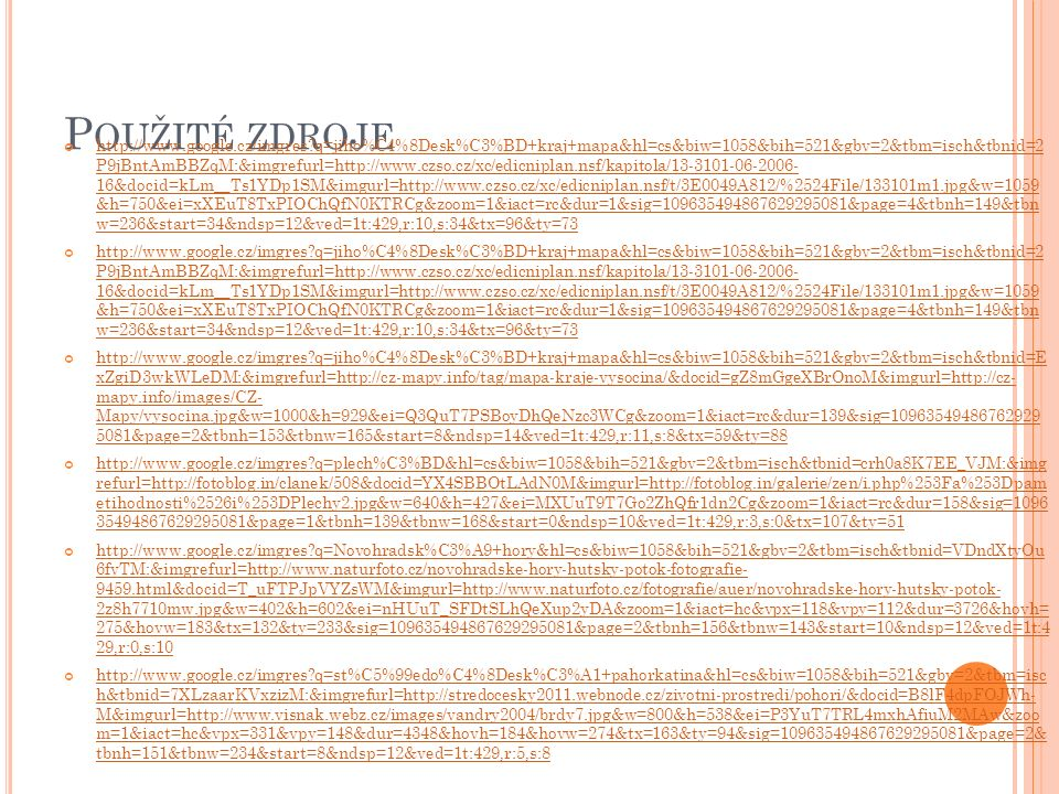 P OUŽITÉ ZDROJE http://www.google.cz/imgres q=jiho%C4%8Desk%C3%BD+kraj+mapa&hl=cs&biw=1058&bih=521&gbv=2&tbm=isch&tbnid=2 P9jBntAmBBZqM:&imgrefurl=http://www.czso.cz/xc/edicniplan.nsf/kapitola/13-3101-06-2006- 16&docid=kLm__Ts1YDp1SM&imgurl=http://www.czso.cz/xc/edicniplan.nsf/t/3E0049A812/%2524File/133101m1.jpg&w=1059 &h=750&ei=xXEuT8TxPIOChQfN0KTRCg&zoom=1&iact=rc&dur=1&sig=109635494867629295081&page=4&tbnh=149&tbn w=236&start=34&ndsp=12&ved=1t:429,r:10,s:34&tx=96&ty=73 http://www.google.cz/imgres q=jiho%C4%8Desk%C3%BD+kraj+mapa&hl=cs&biw=1058&bih=521&gbv=2&tbm=isch&tbnid=2 P9jBntAmBBZqM:&imgrefurl=http://www.czso.cz/xc/edicniplan.nsf/kapitola/13-3101-06-2006- 16&docid=kLm__Ts1YDp1SM&imgurl=http://www.czso.cz/xc/edicniplan.nsf/t/3E0049A812/%2524File/133101m1.jpg&w=1059 &h=750&ei=xXEuT8TxPIOChQfN0KTRCg&zoom=1&iact=rc&dur=1&sig=109635494867629295081&page=4&tbnh=149&tbn w=236&start=34&ndsp=12&ved=1t:429,r:10,s:34&tx=96&ty=73 http://www.google.cz/imgres q=jiho%C4%8Desk%C3%BD+kraj+mapa&hl=cs&biw=1058&bih=521&gbv=2&tbm=isch&tbnid=E xZgiD3wkWLeDM:&imgrefurl=http://cz-mapy.info/tag/mapa-kraje-vysocina/&docid=gZ8mGgeXBrOnoM&imgurl=http://cz- mapy.info/images/CZ- Mapy/vysocina.jpg&w=1000&h=929&ei=Q3QuT7PSBoyDhQeNzc3WCg&zoom=1&iact=rc&dur=139&sig=10963549486762929 5081&page=2&tbnh=153&tbnw=165&start=8&ndsp=14&ved=1t:429,r:11,s:8&tx=59&ty=88 http://www.google.cz/imgres q=plech%C3%BD&hl=cs&biw=1058&bih=521&gbv=2&tbm=isch&tbnid=crh0a8K7EE_VJM:&img refurl=http://fotoblog.in/clanek/508&docid=YX4SBBOtLAdN0M&imgurl=http://fotoblog.in/galerie/zen/i.php%253Fa%253Dpam etihodnosti%2526i%253DPlechy2.jpg&w=640&h=427&ei=MXUuT9T7Go2ZhQfr1dn2Cg&zoom=1&iact=rc&dur=158&sig=1096 35494867629295081&page=1&tbnh=139&tbnw=168&start=0&ndsp=10&ved=1t:429,r:3,s:0&tx=107&ty=51 http://www.google.cz/imgres q=Novohradsk%C3%A9+hory&hl=cs&biw=1058&bih=521&gbv=2&tbm=isch&tbnid=VDndXtyOu 6fvTM:&imgrefurl=http://www.naturfoto.cz/novohradske-hory-hutsky-potok-fotografie- 9459.html&docid=T_uFTPJpVYZsWM&imgurl=ht