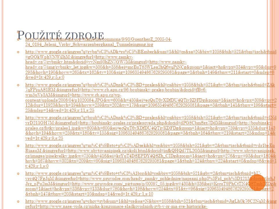 P OUŽITÉ ZDROJE http://upload.wikimedia.org/wikipedia/commons/9/93/GuentherZ_2005-04- 24_0194_Jeleni_Vrchy_Schwarzenbergkanal_Tunneleingang.jpg http://www.google.cz/imgres q=rybn%C3%ADk+ro%C5%BEmberk&um=1&hl=cs&sa=N&biw=1058&bih=521&tbm=isch&tbnid =gOOkWphVNWiIhM:&imgrefurl=http://www.zamky- hrady.cz/7/rybniky.htm&docid=vvNm93hZN7GW7M&imgurl=http://www.zamky- hrady.cz/7/img/rybniky_let.jpg&w=500&h=358&ei=mcEuT83WLsa2hQfwqPjNCg&zoom=1&iact=hc&vpx=334&vpy=93&dur=9 293&hovh=190&hovw=265&tx=162&ty=100&sig=109635494867629295081&page=1&tbnh=149&tbnw=211&start=0&ndsp=8 &ved=1t:429,r:5,s:0 http://www.google.cz/imgres q=boub%C3%ADnsk%C3%BD+prales&hl=cs&biw=1058&bih=521&gbv=2&tbm=isch&tbnid=ZAk 7qFPiuAS1RM:&imgrefurl=http://www.cb.apu.cz/96-boubinsky-prales-boubin/&docid=fBv6- wm5uVs3AM&imgurl=http://www.cb.apu.cz/wp- content/uploads/2008/04/p1020084.JPG&w=600&h=450&ei=ecQuT6yXDfDU4QTiyKDFDg&zoom=1&iact=hc&vpx=309&vpy=2 12&dur=11923&hovh=194&hovw=259&tx=202&ty=179&sig=109635494867629295081&page=3&tbnh=141&tbnw=199&start= 25&ndsp=14&ved=1t:429,r:11,s:25 http://www.google.cz/imgres q=boub%C3%ADnsk%C3%BD+prales&hl=cs&biw=1058&bih=521&gbv=2&tbm=isch&tbnid=vINd yrD211OH7M:&imgrefurl=http://boubinsky-prales.cz/pralesoveda.php&docid=dPG8CbmSsx7DdM&imgurl=http://boubinsky- prales.cz/fotky/prales1.jpg&w=800&h=600&ei=ecQuT6yXDfDU4QTiyKDFDg&zoom=1&iact=hc&vpx=759&vpy=135&dur=143 &hovh=194&hovw=259&tx=180&ty=155&sig=109635494867629295081&page=3&tbnh=164&tbnw=219&start=25&ndsp=14& ved=1t:429,r:9,s:25 http://www.google.cz/imgres q=m%C4%9Bsto+p%C3%ADsek&hl=cs&biw=1058&bih=521&gbv=2&tbm=isch&tbnid=ydr1beEq RiaauM:&imgrefurl=http://www.ubytovanipisek.cz/okoli.html&docid=infkQHQd7TL2GM&imgurl=http://www.ubytovanipisek.