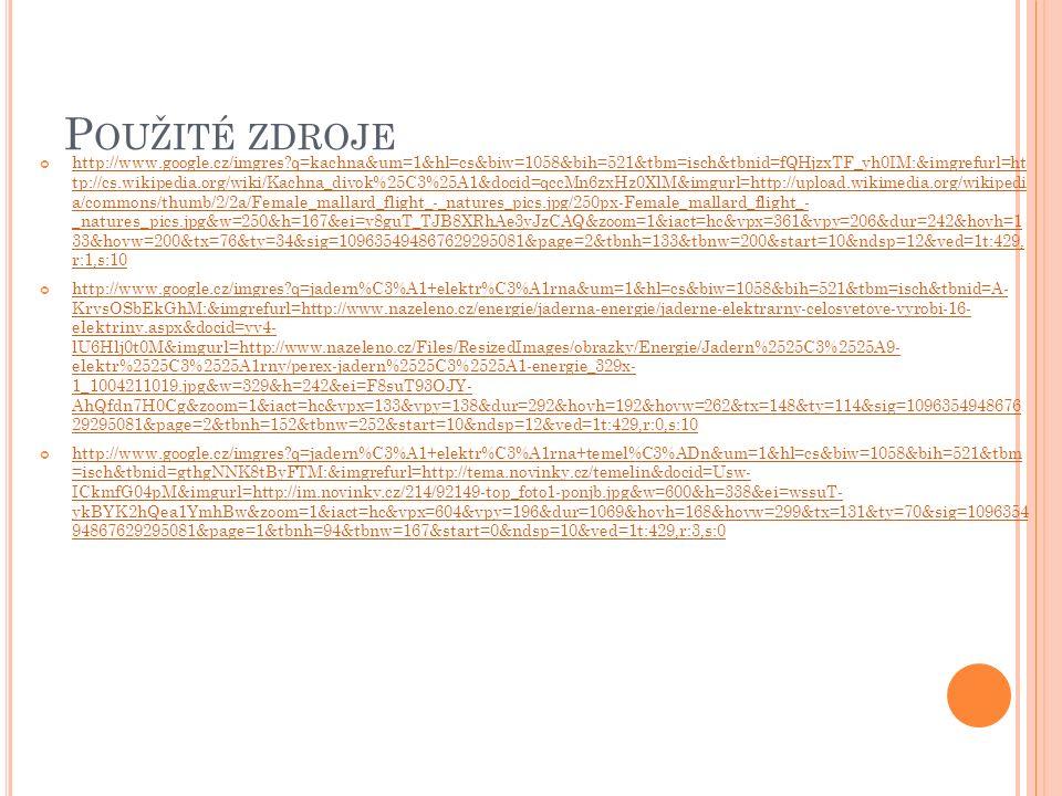 P OUŽITÉ ZDROJE http://www.google.cz/imgres q=kachna&um=1&hl=cs&biw=1058&bih=521&tbm=isch&tbnid=fQHjzxTF_yh0IM:&imgrefurl=ht tp://cs.wikipedia.org/wiki/Kachna_divok%25C3%25A1&docid=qccMn6zxHz0XlM&imgurl=http://upload.wikimedia.org/wikipedi a/commons/thumb/2/2a/Female_mallard_flight_-_natures_pics.jpg/250px-Female_mallard_flight_- _natures_pics.jpg&w=250&h=167&ei=y8guT_TJB8XRhAe3yJzCAQ&zoom=1&iact=hc&vpx=361&vpy=206&dur=242&hovh=1 33&hovw=200&tx=76&ty=34&sig=109635494867629295081&page=2&tbnh=133&tbnw=200&start=10&ndsp=12&ved=1t:429, r:1,s:10 http://www.google.cz/imgres q=jadern%C3%A1+elektr%C3%A1rna&um=1&hl=cs&biw=1058&bih=521&tbm=isch&tbnid=A- KrvsOSbEkGhM:&imgrefurl=http://www.nazeleno.cz/energie/jaderna-energie/jaderne-elektrarny-celosvetove-vyrobi-16- elektriny.aspx&docid=yv4- lU6Hlj0t0M&imgurl=http://www.nazeleno.cz/Files/ResizedImages/obrazky/Energie/Jadern%2525C3%2525A9- elektr%2525C3%2525A1rny/perex-jadern%2525C3%2525A1-energie_329x- 1_1004211019.jpg&w=329&h=242&ei=F8suT93OJY- AhQfdn7H0Cg&zoom=1&iact=hc&vpx=133&vpy=138&dur=292&hovh=192&hovw=262&tx=148&ty=114&sig=1096354948676 29295081&page=2&tbnh=152&tbnw=252&start=10&ndsp=12&ved=1t:429,r:0,s:10 http://www.google.cz/imgres q=jadern%C3%A1+elektr%C3%A1rna+temel%C3%ADn&um=1&hl=cs&biw=1058&bih=521&tbm =isch&tbnid=gthgNNK8tByFTM:&imgrefurl=http://tema.novinky.cz/temelin&docid=Usw- ICkmfG04pM&imgurl=http://im.novinky.cz/214/92149-top_foto1-ponjb.jpg&w=600&h=338&ei=wssuT- ykBYK2hQea1YmhBw&zoom=1&iact=hc&vpx=604&vpy=196&dur=1069&hovh=168&hovw=299&tx=131&ty=70&sig=1096354 94867629295081&page=1&tbnh=94&tbnw=167&start=0&ndsp=10&ved=1t:429,r:3,s:0