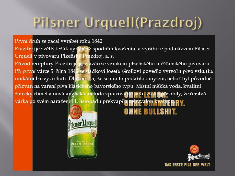 První druh se začal vyrábět roku 1842 Prazdroj je světlý ležák vyráběný spodním kvašením a vyrábí se pod názvem Pilsner Urquell v pivovaru Plzeňský Prazdroj, a.