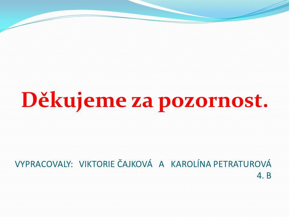 VYPRACOVALY: VIKTORIE ČAJKOVÁ A KAROLÍNA PETRATUROVÁ 4. B Děkujeme za pozornost.