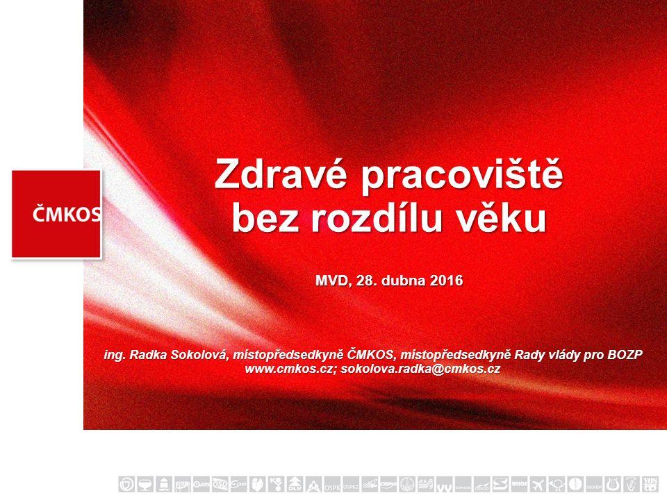 Zdravé pracoviště bez rozdílu věku MVD, 28. dubna 2016 ing. Radka Sokolová, místopředsedkyně ČMKOS, místopředsedkyně Rady vlády pro BOZP www.cmkos.cz;