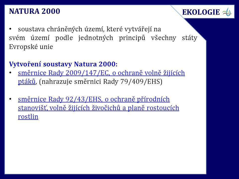 NATURA 2000 soustava chráněných území, které vytvářejí na svém území podle jednotných principů všechny státy Evropské unie Vytvoření soustavy Natura 2000: směrnice Rady 2009/147/EC, o ochraně volně žijících ptáků, (nahrazuje směrnici Rady 79/409/EHS) směrnice Rady 2009/147/EC, o ochraně volně žijících ptáků směrnice Rady 92/43/EHS, o ochraně přírodních stanovišť, volně žijících živočichů a planě rostoucích rostlin směrnice Rady 92/43/EHS, o ochraně přírodních stanovišť, volně žijících živočichů a planě rostoucích rostlin EKOLOGIE