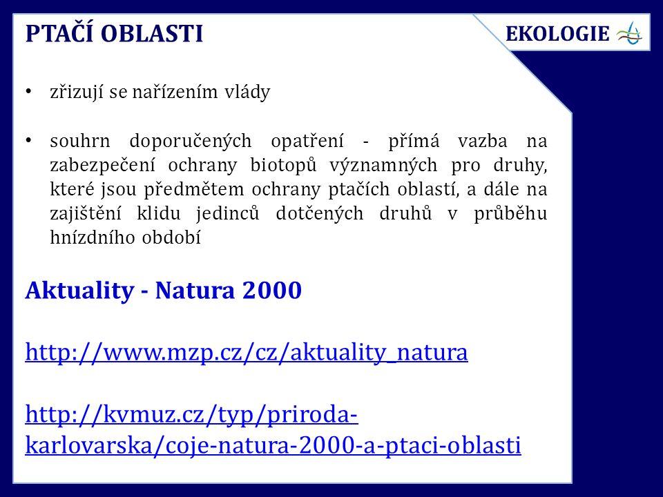 PTAČÍ OBLASTI zřizují se nařízením vlády souhrn doporučených opatření - přímá vazba na zabezpečení ochrany biotopů významných pro druhy, které jsou předmětem ochrany ptačích oblastí, a dále na zajištění klidu jedinců dotčených druhů v průběhu hnízdního období Aktuality - Natura 2000 http://www.mzp.cz/cz/aktuality_natura http://kvmuz.cz/typ/priroda- karlovarska/coje-natura-2000-a-ptaci-oblasti EKOLOGIE