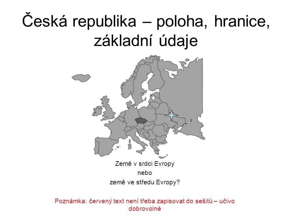 Česká republika – poloha, hranice, základní údaje Země v srdci Evropy nebo země ve středu Evropy? Poznámka: červený text není třeba zapisovat do sešit