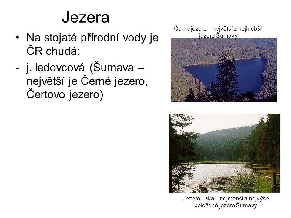 Jezera Na stojaté přírodní vody je ČR chudá: -j. ledovcová (Šumava – největší je Černé jezero, Čertovo jezero) Černé jezero – největší a nejhlubší jez