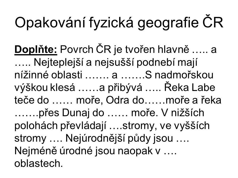 Opakování fyzická geografie ČR Doplňte: Povrch ČR je tvořen hlavně ….. a ….. Nejteplejší a nejsušší podnebí mají nížinné oblasti ……. a …….S nadmořskou