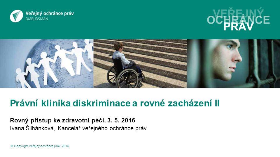 Právní klinika diskriminace a rovné zacházení II Rovný přístup ke zdravotní péči, 3. 5. 2016 Ivana Šilhánková, Kancelář veřejného ochránce práv © Copy