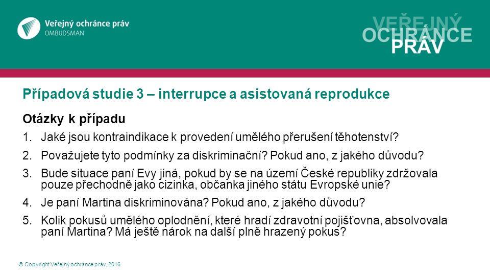 Případová studie 3 – interrupce a asistovaná reprodukce © Copyright Veřejný ochránce práv, 2016 Otázky k případu 1.Jaké jsou kontraindikace k proveden