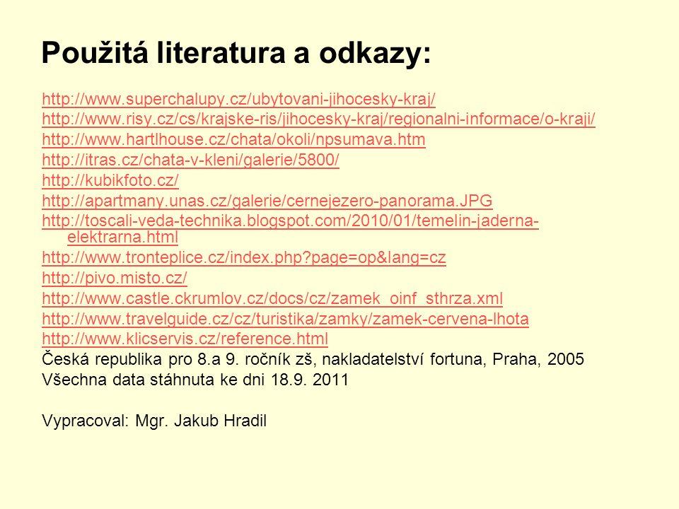 Použitá literatura a odkazy: http://www.superchalupy.cz/ubytovani-jihocesky-kraj/ http://www.risy.cz/cs/krajske-ris/jihocesky-kraj/regionalni-informace/o-kraji/ http://www.hartlhouse.cz/chata/okoli/npsumava.htm http://itras.cz/chata-v-kleni/galerie/5800/ http://kubikfoto.cz/ http://apartmany.unas.cz/galerie/cernejezero-panorama.JPG http://toscali-veda-technika.blogspot.com/2010/01/temelin-jaderna- elektrarna.html http://www.tronteplice.cz/index.php?page=op&lang=cz http://pivo.misto.cz/ http://www.castle.ckrumlov.cz/docs/cz/zamek_oinf_sthrza.xml http://www.travelguide.cz/cz/turistika/zamky/zamek-cervena-lhota http://www.klicservis.cz/reference.html Česká republika pro 8.a 9.