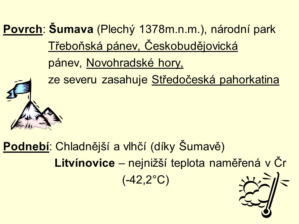 Povrch: Šumava (Plechý 1378m.n.m.), národní park Třeboňská pánev, Českobudějovická pánev, Novohradské hory, ze severu zasahuje Středočeská pahorkatina
