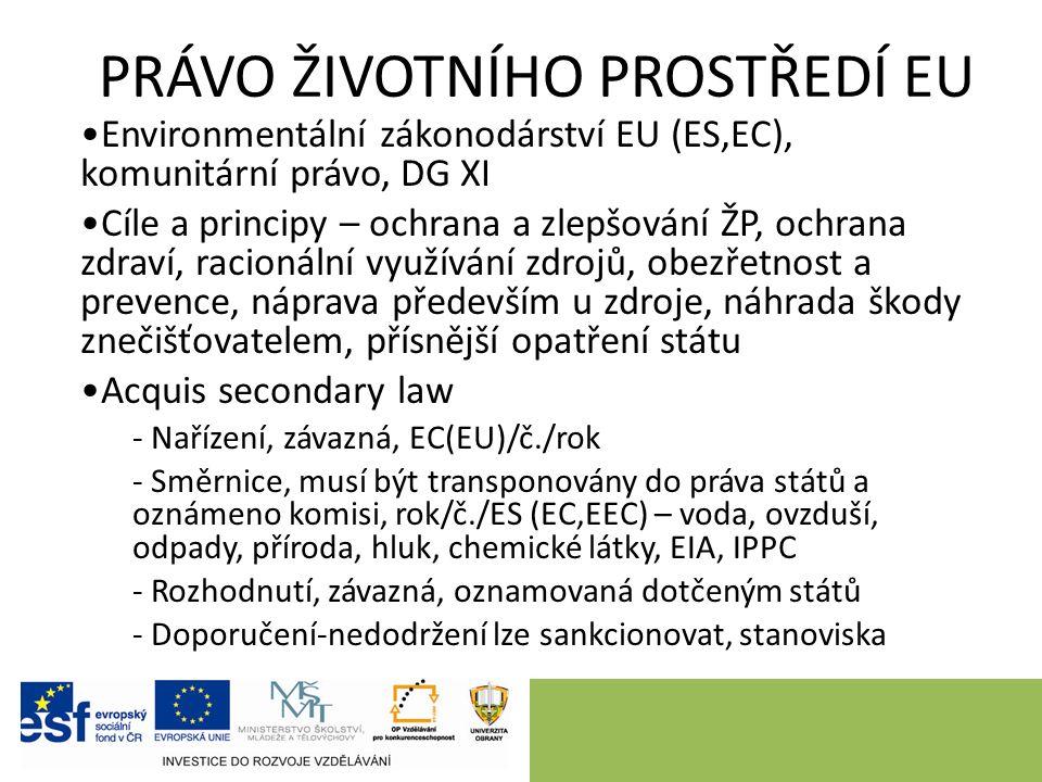 PRÁVO ŽIVOTNÍHO PROSTŘEDÍ EU Environmentální zákonodárství EU (ES,EC), komunitární právo, DG XI Cíle a principy – ochrana a zlepšování ŽP, ochrana zdraví, racionální využívání zdrojů, obezřetnost a prevence, náprava především u zdroje, náhrada škody znečišťovatelem, přísnější opatření státu Acquis secondary law - Nařízení, závazná, EC(EU)/č./rok - Směrnice, musí být transponovány do práva států a oznámeno komisi, rok/č./ES (EC,EEC) – voda, ovzduší, odpady, příroda, hluk, chemické látky, EIA, IPPC - Rozhodnutí, závazná, oznamovaná dotčeným států - Doporučení-nedodržení lze sankcionovat, stanoviska