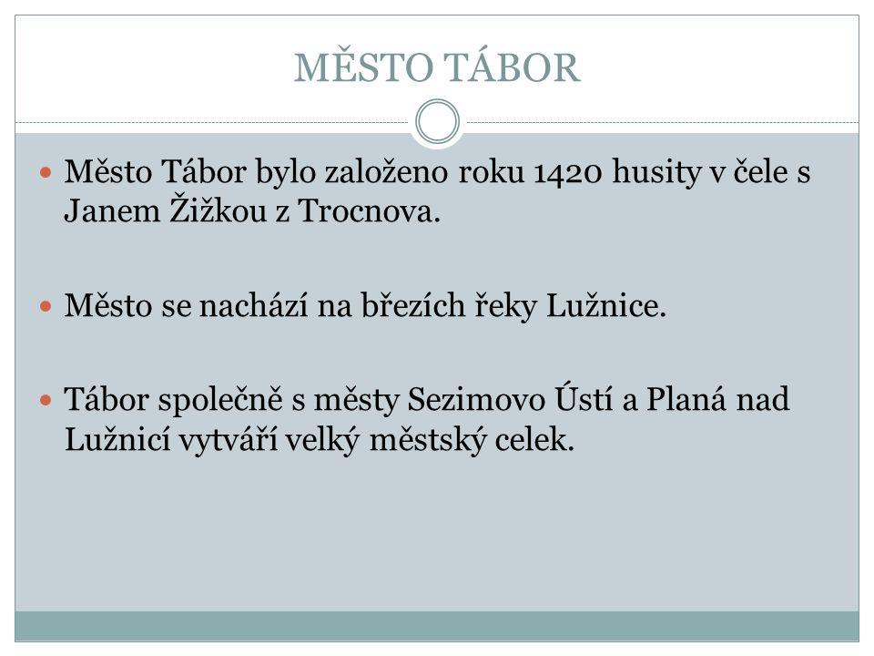 MĚSTO TÁBOR Město Tábor bylo založeno roku 1420 husity v čele s Janem Žižkou z Trocnova. Město se nachází na březích řeky Lužnice. Tábor společně s mě