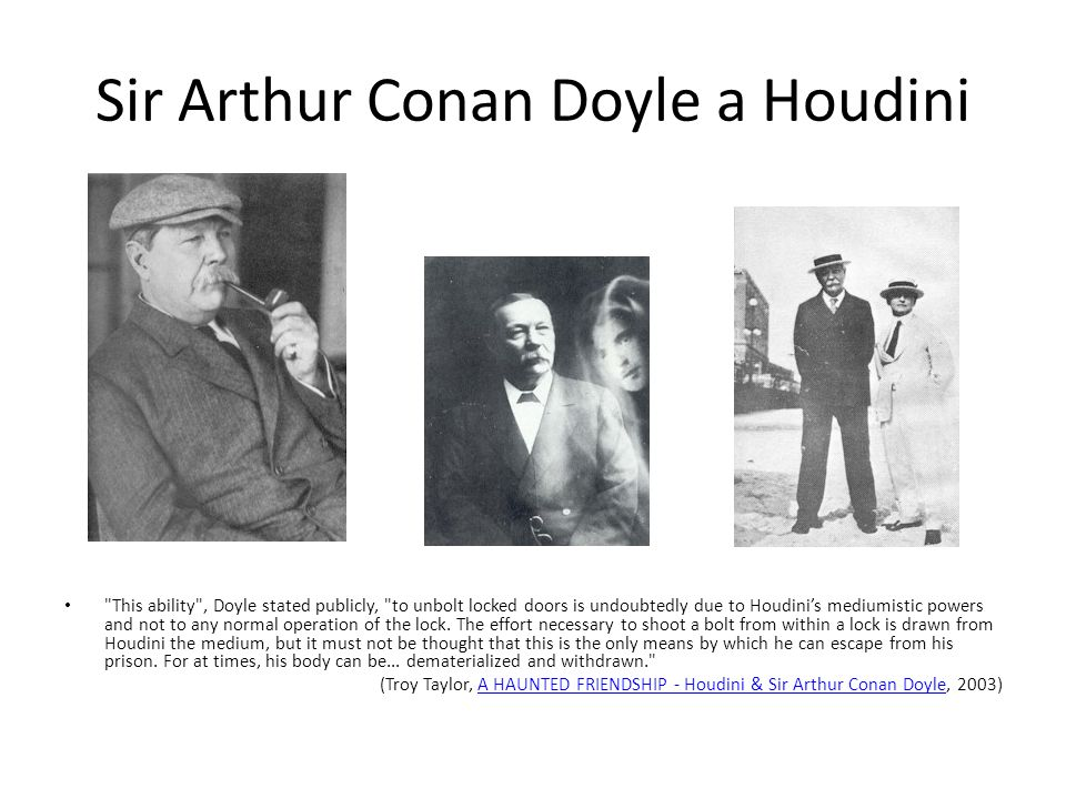 Sir Arthur Conan Doyle a Houdini This ability , Doyle stated publicly, to unbolt locked doors is undoubtedly due to Houdini's mediumistic powers and not to any normal operation of the lock.