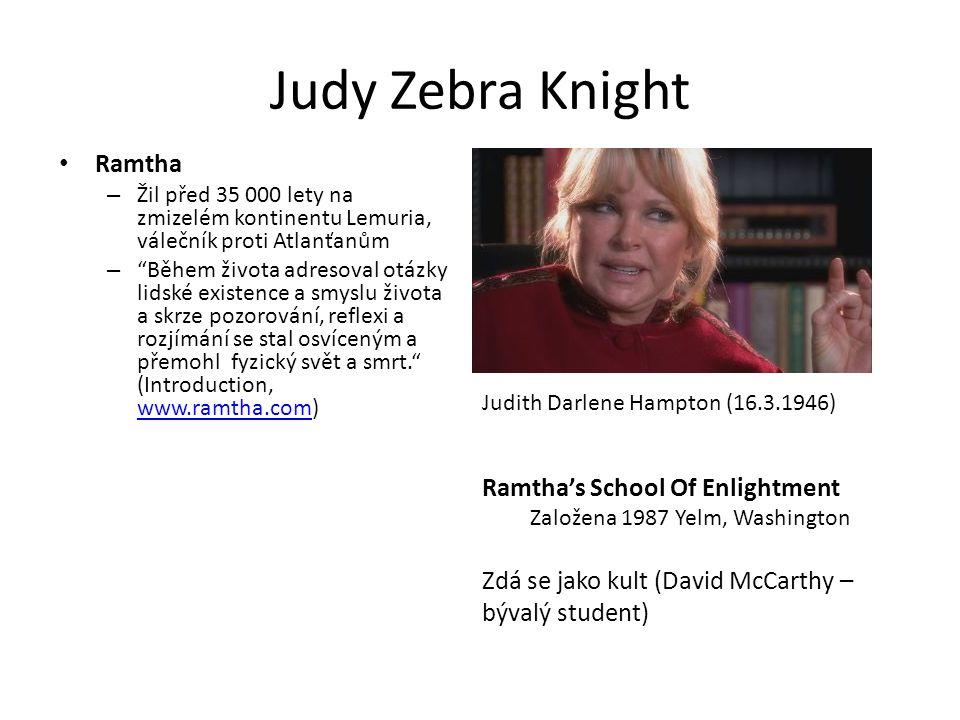 Judy Zebra Knight Ramtha – Žil před 35 000 lety na zmizelém kontinentu Lemuria, válečník proti Atlanťanům – Během života adresoval otázky lidské existence a smyslu života a skrze pozorování, reflexi a rozjímání se stal osvíceným a přemohl fyzický svět a smrt. (Introduction, www.ramtha.com) www.ramtha.com Judith Darlene Hampton (16.3.1946) Ramtha's School Of Enlightment Založena 1987 Yelm, Washington Zdá se jako kult (David McCarthy – bývalý student)