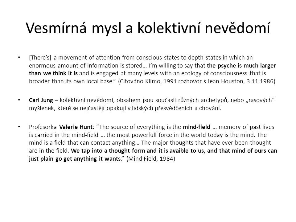 "Vesmírná mysl a kolektivní nevědomí [There's] a movement of attention from conscious states to depth states in which an enormous amount of information is stored… I'm willing to say that the psyche is much larger than we think it is and is engaged at many levels with an ecology of consciousness that is broader than its own local base. (Citováno Klimo, 1991 rozhovor s Jean Houston, 3.11.1986) Carl Jung – kolektivní nevědomí, obsahem jsou součástí různých archetypů, nebo ""rasových myšlenek, které se nejčastěji opakují v lidských přesvědčeních a chování."