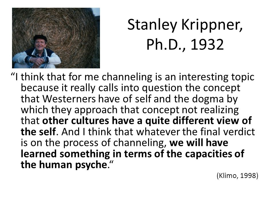 Stanley Krippner, Ph.D., 1932 I think that for me channeling is an interesting topic because it really calls into question the concept that Westerners have of self and the dogma by which they approach that concept not realizing that other cultures have a quite different view of the self.