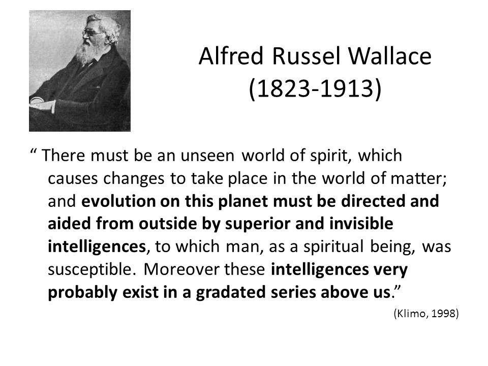 Alfred Russel Wallace (1823-1913) There must be an unseen world of spirit, which causes changes to take place in the world of matter; and evolution on this planet must be directed and aided from outside by superior and invisible intelligences, to which man, as a spiritual being, was susceptible.