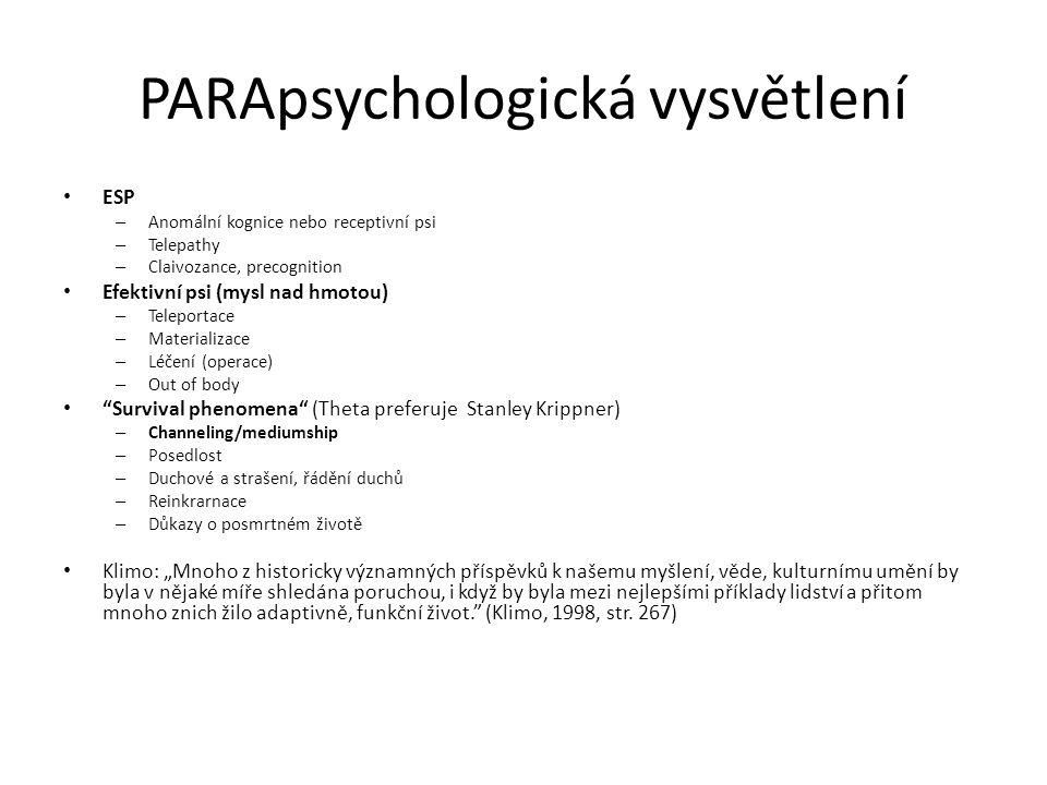 """PARApsychologická vysvětlení ESP – Anomální kognice nebo receptivní psi – Telepathy – Claivozance, precognition Efektivní psi (mysl nad hmotou) – Teleportace – Materializace – Léčení (operace) – Out of body Survival phenomena (Theta preferuje Stanley Krippner) – Channeling/mediumship – Posedlost – Duchové a strašení, řádění duchů – Reinkrarnace – Důkazy o posmrtném životě Klimo: """"Mnoho z historicky významných příspěvků k našemu myšlení, věde, kulturnímu umění by byla v nějaké míře shledána poruchou, i když by byla mezi nejlepšími příklady lidství a přitom mnoho znich žilo adaptivně, funkční život. (Klimo, 1998, str."""