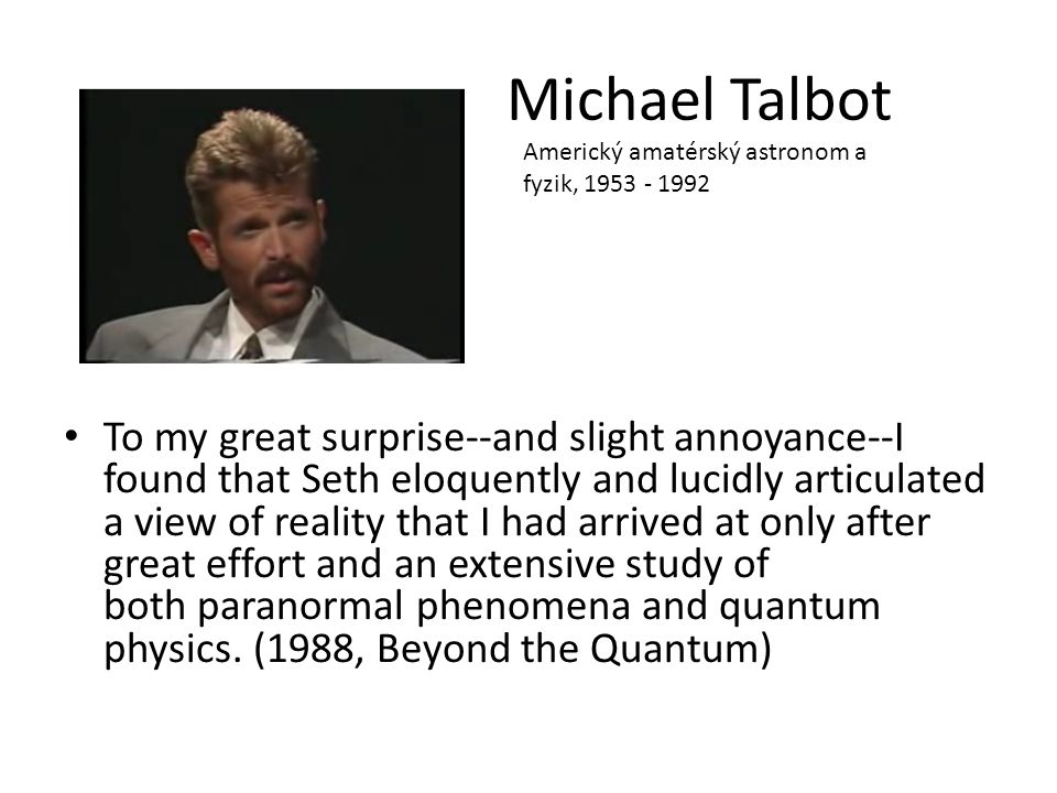 Michael Talbot To my great surprise--and slight annoyance--I found that Seth eloquently and lucidly articulated a view of reality that I had arrived at only after great effort and an extensive study of both paranormal phenomena and quantum physics.