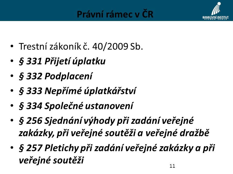 Právní rámec v ČR Trestní zákoník č. 40/2009 Sb. § 331 Přijetí úplatku § 332 Podplacení § 333 Nepřímé úplatkářství § 334 Společné ustanovení § 256 Sje