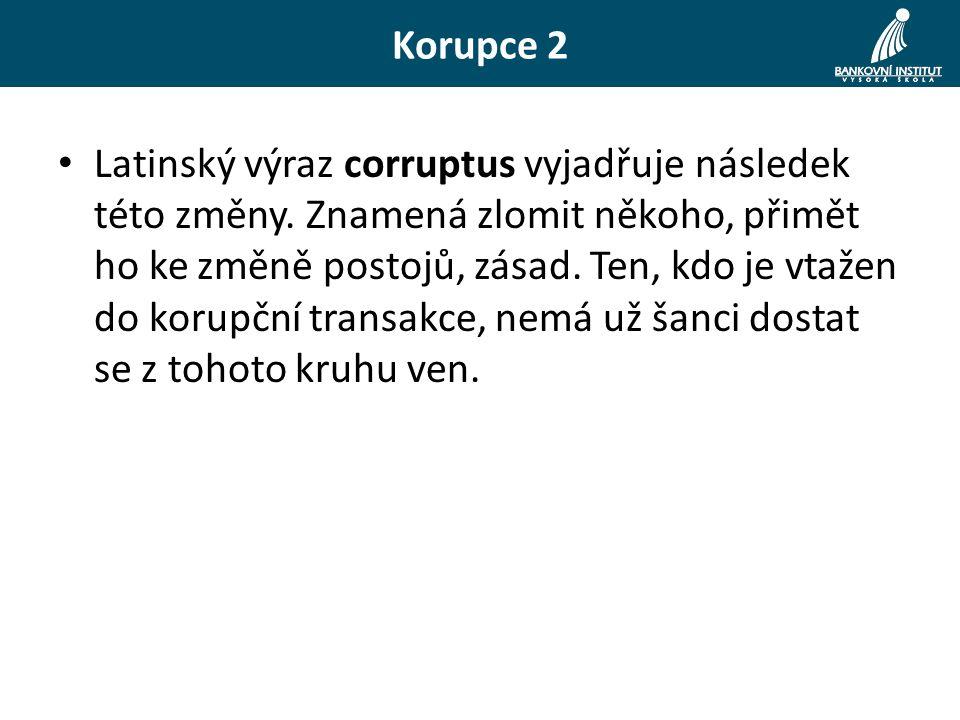 Korupce 2 Latinský výraz corruptus vyjadřuje následek této změny. Znamená zlomit někoho, přimět ho ke změně postojů, zásad. Ten, kdo je vtažen do koru