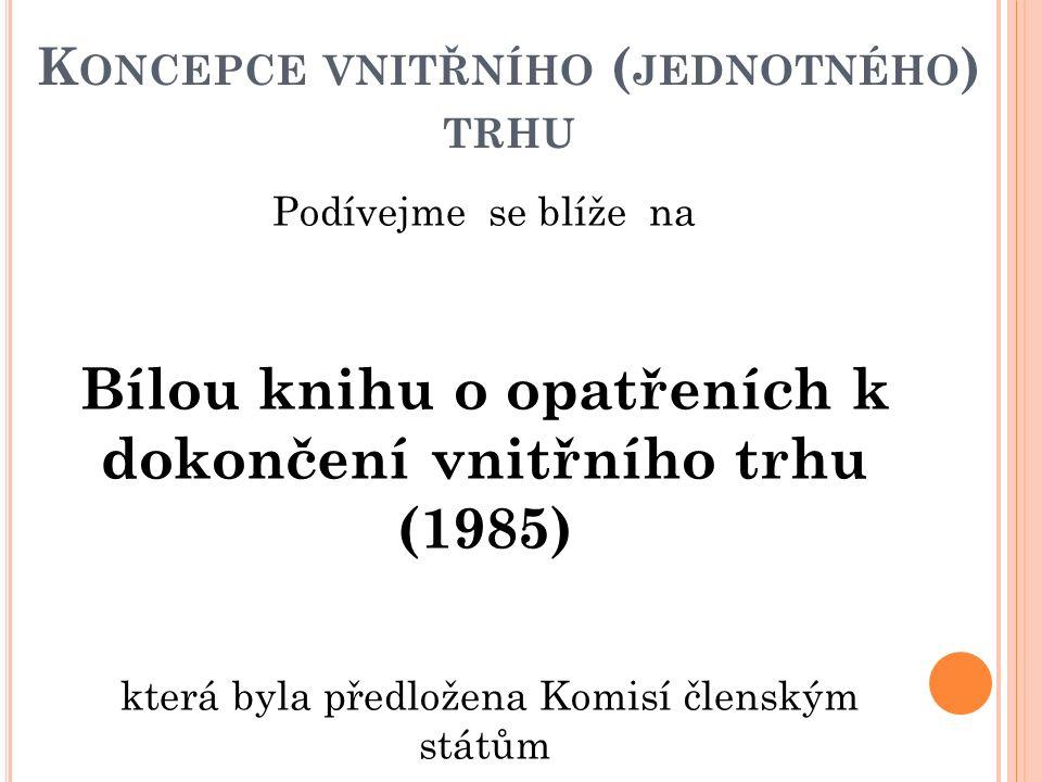 K ONCEPCE VNITŘNÍHO ( JEDNOTNÉHO ) TRHU Podívejme se blíže na Bílou knihu o opatřeních k dokončení vnitřního trhu (1985) která byla předložena Komisí členským státům