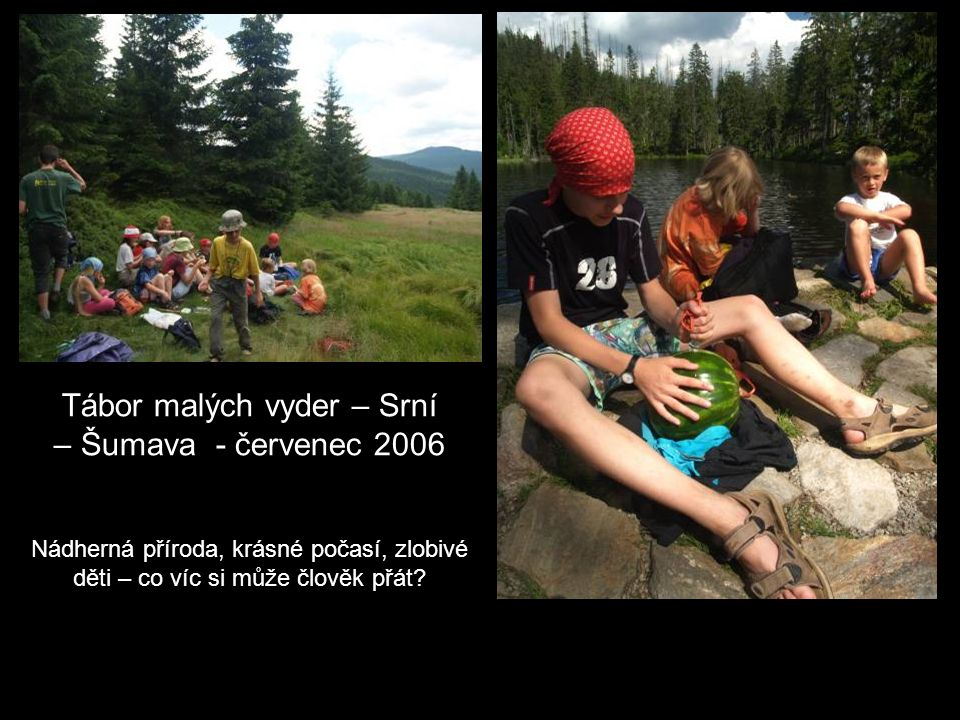 Tábor malých vyder – Srní – Šumava - červenec 2006 Nádherná příroda, krásné počasí, zlobivé děti – co víc si může člověk přát
