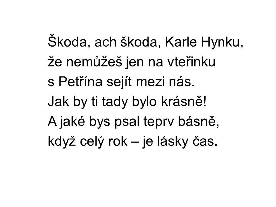 Škoda, ach škoda, Karle Hynku, že nemůžeš jen na vteřinku s Petřína sejít mezi nás.
