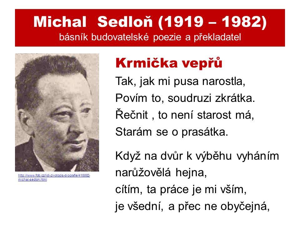 Michal Sedloň (1919 – 1982) básník budovatelské poezie a překladatel Krmička vepřů Tak, jak mi pusa narostla, Povím to, soudruzi zkrátka.