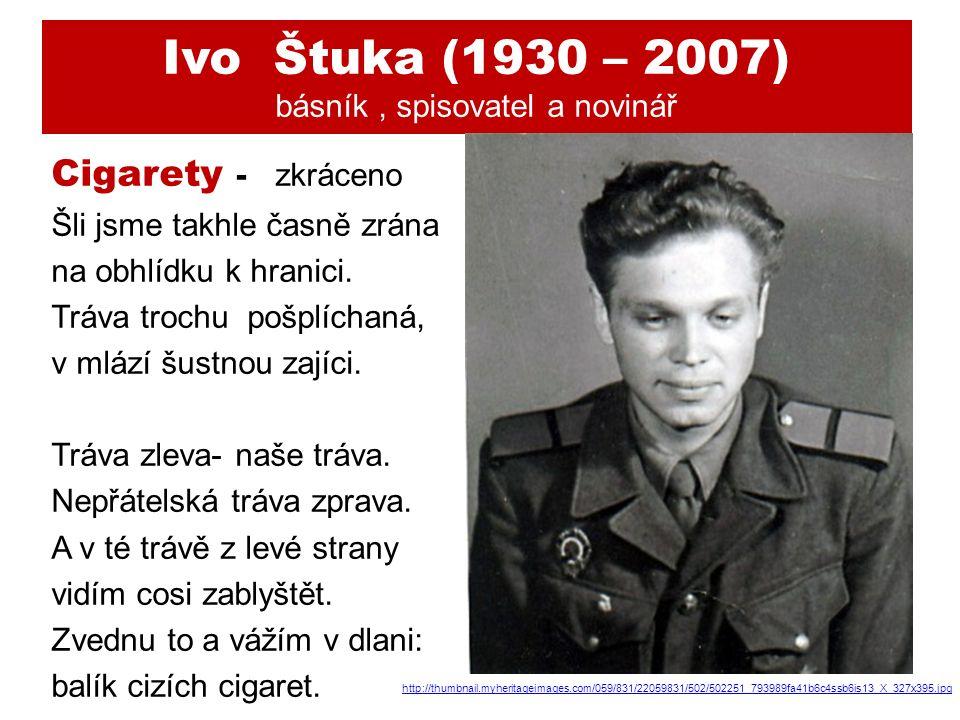 Ivo Štuka (1930 – 2007) básník, spisovatel a novinář Cigarety - zkráceno Šli jsme takhle časně zrána na obhlídku k hranici.