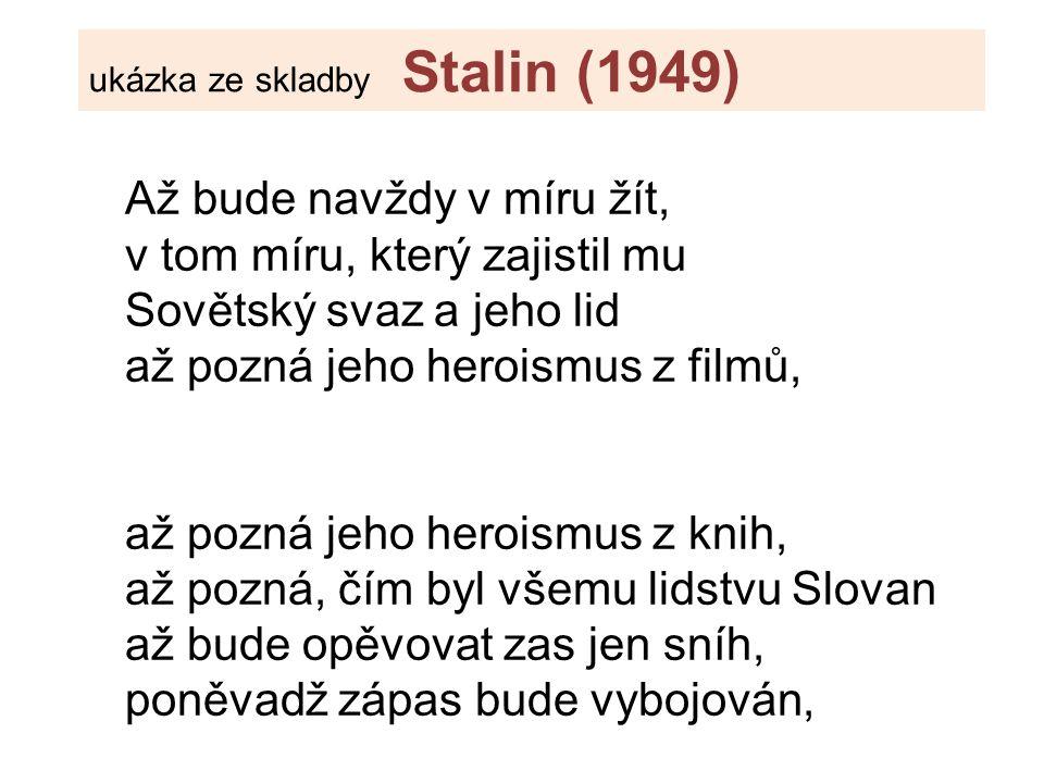 Až bude navždy v míru žít, v tom míru, který zajistil mu Sovětský svaz a jeho lid až pozná jeho heroismus z filmů, až pozná jeho heroismus z knih, až pozná, čím byl všemu lidstvu Slovan až bude opěvovat zas jen sníh, poněvadž zápas bude vybojován, ukázka ze skladby Stalin (1949)