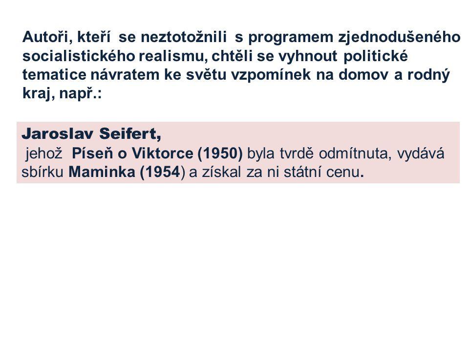 Autoři, kteří se neztotožnili s programem zjednodušeného socialistického realismu, chtěli se vyhnout politické tematice návratem ke světu vzpomínek na domov a rodný kraj, např.: Jaroslav Seifert, jehož Píseň o Viktorce (1950) byla tvrdě odmítnuta, vydává sbírku Maminka (1954) a získal za ni státní cenu.