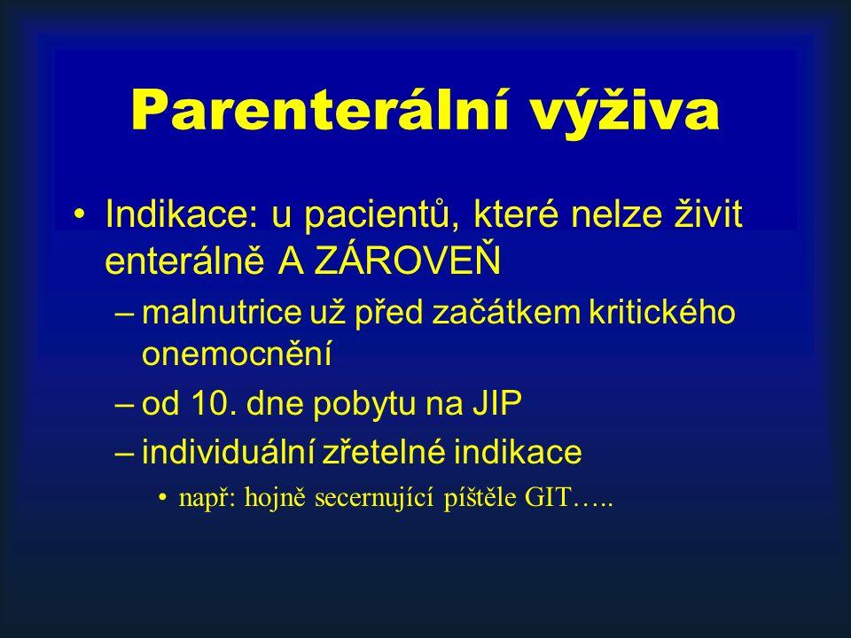 Parenterální výživa Indikace: u pacientů, které nelze živit enterálně A ZÁROVEŇ –malnutrice už před začátkem kritického onemocnění –od 10. dne pobytu