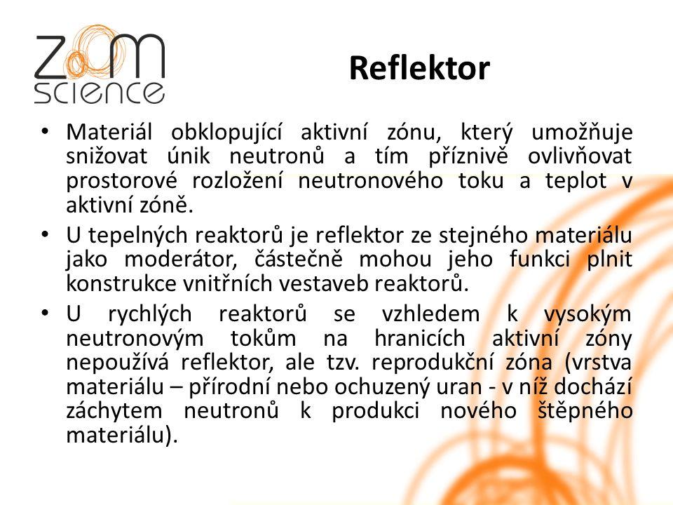 Reflektor Materiál obklopující aktivní zónu, který umožňuje snižovat únik neutronů a tím příznivě ovlivňovat prostorové rozložení neutronového toku a teplot v aktivní zóně.
