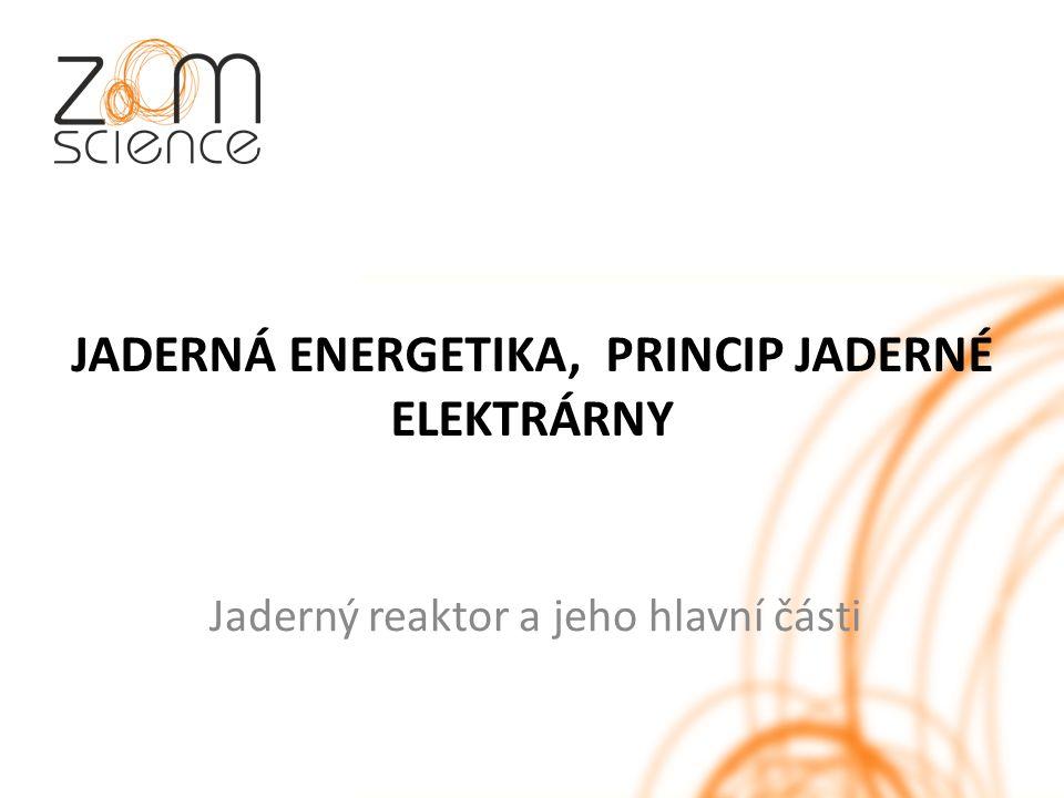 JADERNÁ ENERGETIKA, PRINCIP JADERNÉ ELEKTRÁRNY Jaderný reaktor a jeho hlavní části