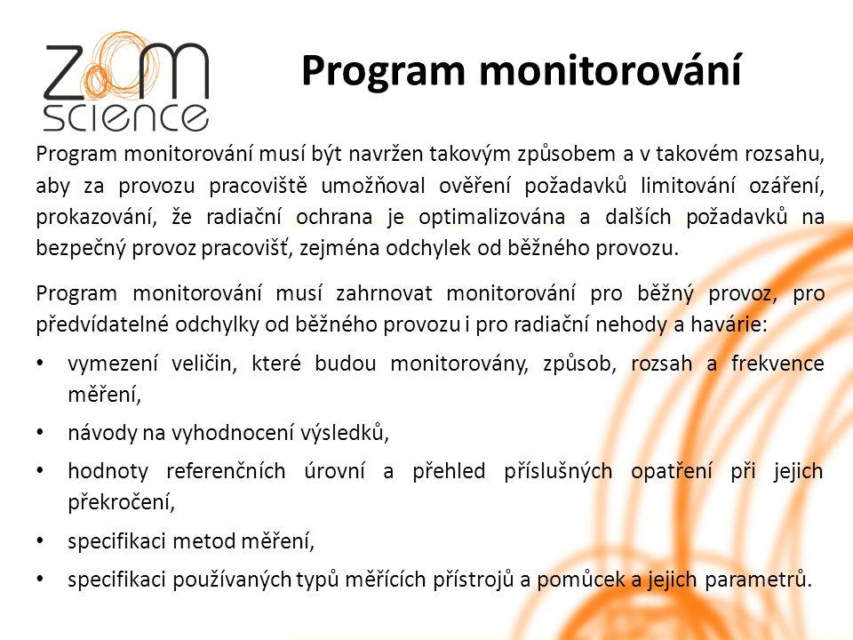 Program monitorování Program monitorování musí být navržen takovým způsobem a v takovém rozsahu, aby za provozu pracoviště umožňoval ověření požadavků limitování ozáření, prokazování, že radiační ochrana je optimalizována a dalších požadavků na bezpečný provoz pracovišť, zejména odchylek od běžného provozu.