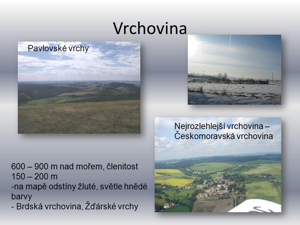 Vrchovina Nejrozlehlejší vrchovina – Českomoravská vrchovina 600 – 900 m nad mořem, členitost 150 – 200 m -na mapě odstíny žluté, světle hnědé barvy -