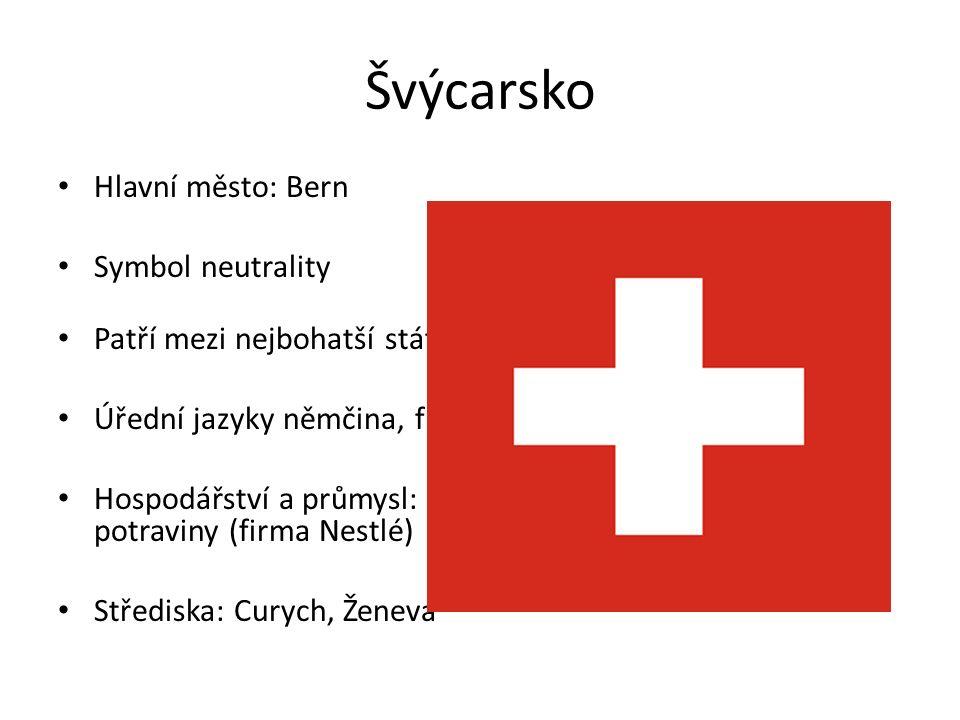 Švýcarsko Hlavní město: Bern Symbol neutrality Patří mezi nejbohatší státy světa Úřední jazyky němčina, francouzština, italština Hospodářství a průmysl: strojírenství (hodinky), léčiva a potraviny (firma Nestlé) Střediska: Curych, Ženeva
