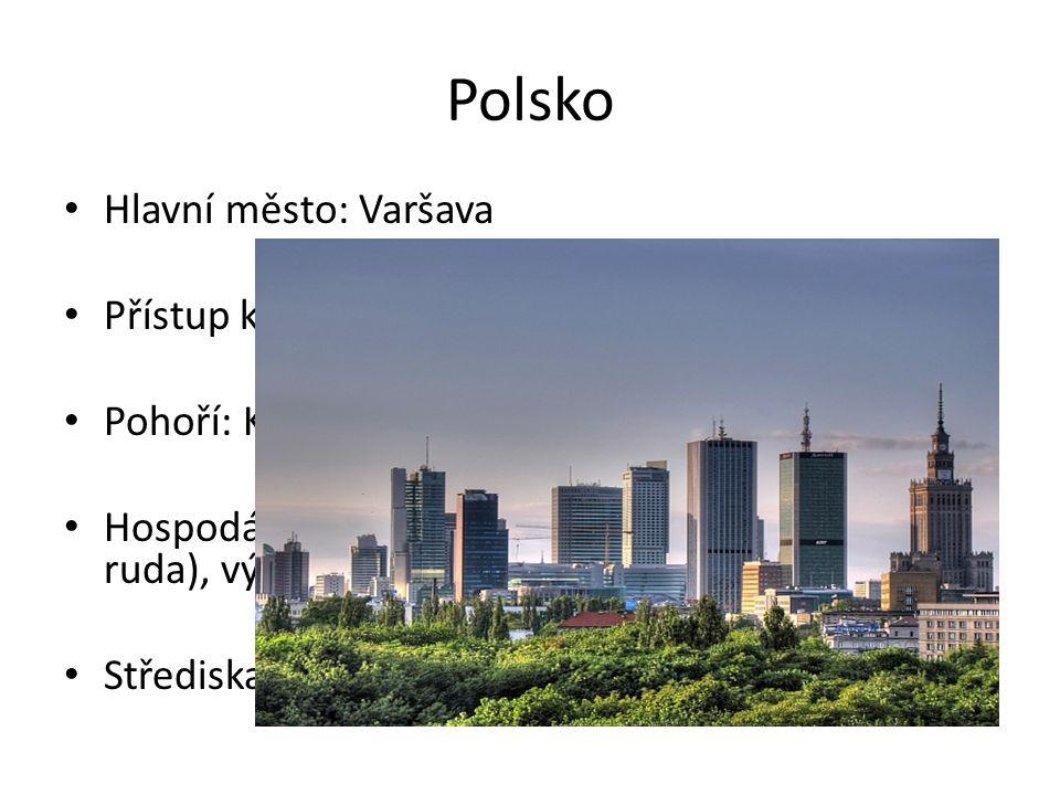 Polsko Hlavní město: Varšava Přístup k Baltskému moři Pohoří: Karpaty Hospodářství a průmysl: surovinové zdroje (uhlí, ruda), výroba automobilů a lodí, textil Střediska: Lodž, Krakov, Poznaň, Vratislav