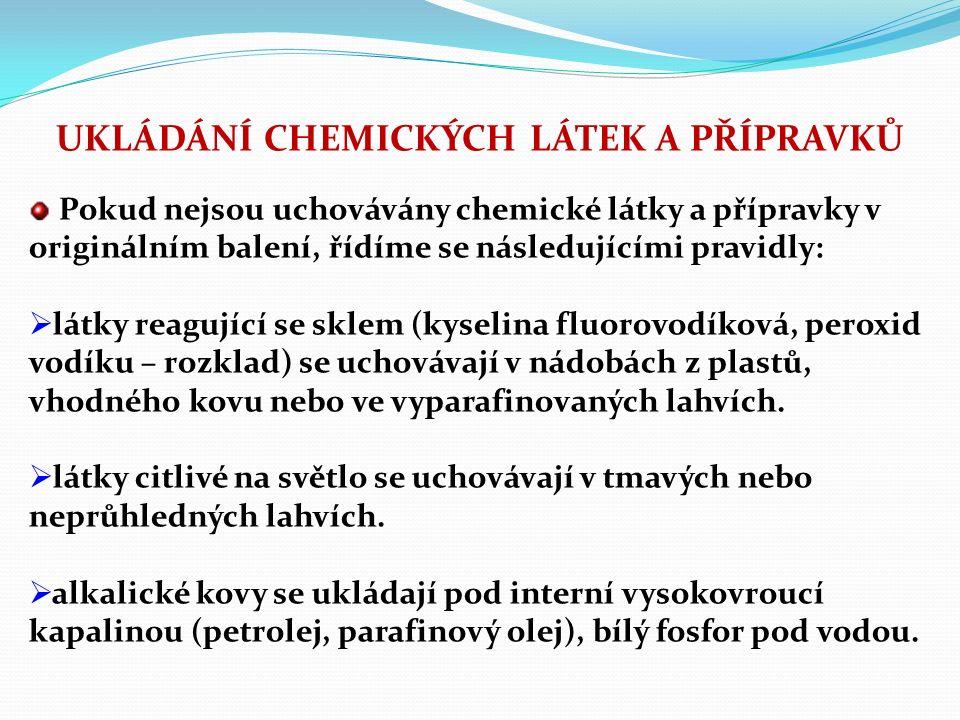 UKLÁDÁNÍ CHEMICKÝCH LÁTEK A PŘÍPRAVKŮ Pokud nejsou uchovávány chemické látky a přípravky v originálním balení, řídíme se následujícími pravidly:  látky reagující se sklem (kyselina fluorovodíková, peroxid vodíku – rozklad) se uchovávají v nádobách z plastů, vhodného kovu nebo ve vyparafinovaných lahvích.