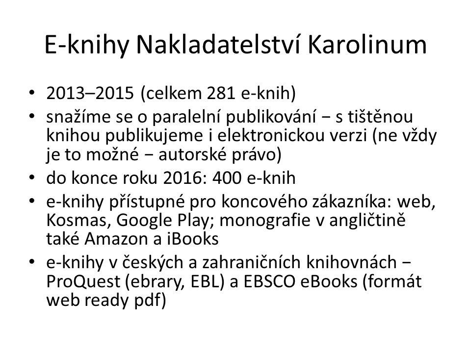 E-knihy Nakladatelství Karolinum 2013–2015 (celkem 281 e-knih) snažíme se o paralelní publikování − s tištěnou knihou publikujeme i elektronickou verzi (ne vždy je to možné − autorské právo) do konce roku 2016: 400 e-knih e-knihy přístupné pro koncového zákazníka: web, Kosmas, Google Play; monografie v angličtině také Amazon a iBooks e-knihy v českých a zahraničních knihovnách − ProQuest (ebrary, EBL) a EBSCO eBooks (formát web ready pdf)